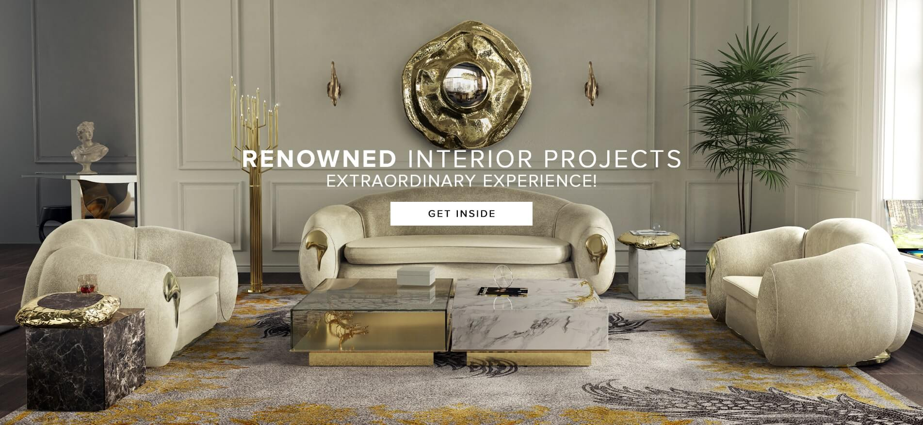 Renowned Project Interiors - Extraordinary Experience - Get Inside